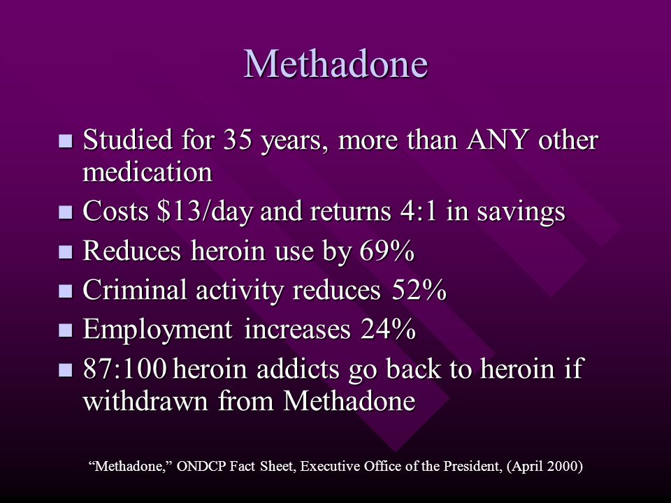 Methadone Studied for 35 years, more than ANY other medication Studied for 35 years, more than ANY other medication Costs $13/day and returns 4:1 in savings Costs $13/day and returns 4:1 in savings Reduces heroin use by 69% Reduces heroin use by 69% Criminal activity reduces 52% Criminal activity reduces 52% Employment increases 24% Employment increases 24% 87:100 heroin addicts go back to heroin if withdrawn from Methadone 87:100 heroin addicts go back to heroin if withdrawn from Methadone Methadone, ONDCP Fact Sheet, Executive Office of the President, (April 2000)