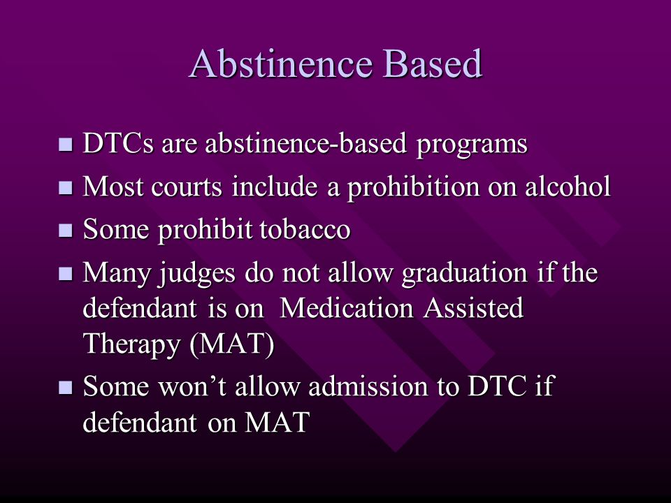 Abstinence Based DTCs are abstinence-based programs DTCs are abstinence-based programs Most courts include a prohibition on alcohol Most courts include a prohibition on alcohol Some prohibit tobacco Some prohibit tobacco Many judges do not allow graduation if the defendant is on Medication Assisted Therapy (MAT) Many judges do not allow graduation if the defendant is on Medication Assisted Therapy (MAT) Some won't allow admission to DTC if defendant on MAT Some won't allow admission to DTC if defendant on MAT