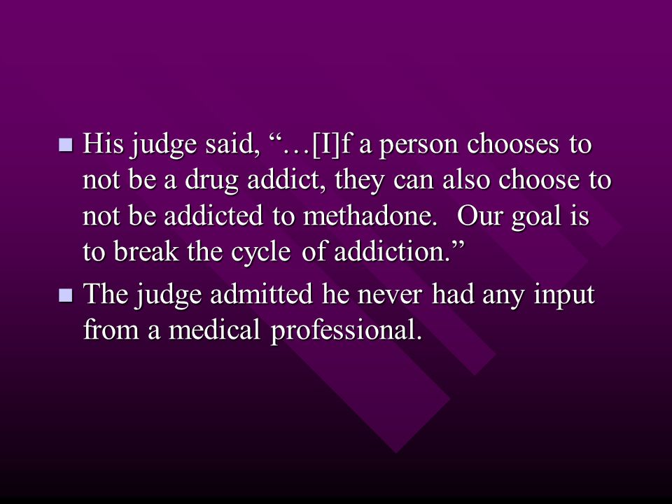 "His judge said, ""…[I]f a person chooses to not be a drug addict, they can also choose to not be addicted to methadone. Our goal is to break the cycle"
