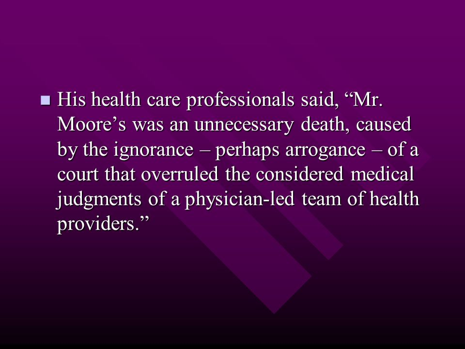 "His health care professionals said, ""Mr. Moore's was an unnecessary death, caused by the ignorance – perhaps arrogance – of a court that overruled the"