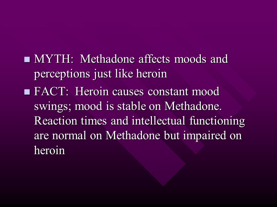 MYTH: Methadone affects moods and perceptions just like heroin MYTH: Methadone affects moods and perceptions just like heroin FACT: Heroin causes constant mood swings; mood is stable on Methadone.