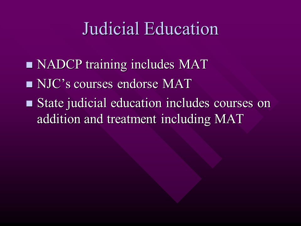 Judicial Education NADCP training includes MAT NADCP training includes MAT NJC's courses endorse MAT NJC's courses endorse MAT State judicial educatio