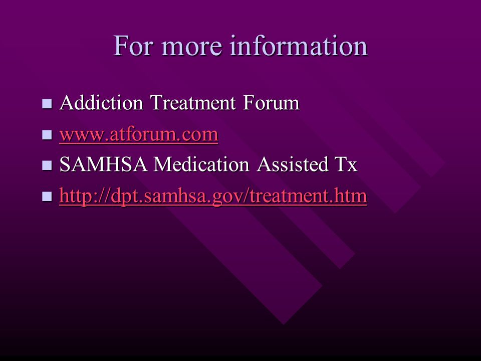 For more information Addiction Treatment Forum Addiction Treatment Forum www.atforum.com www.atforum.com www.atforum.com SAMHSA Medication Assisted Tx SAMHSA Medication Assisted Tx http://dpt.samhsa.gov/treatment.htm http://dpt.samhsa.gov/treatment.htm http://dpt.samhsa.gov/treatment.htm