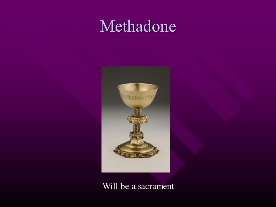 Methadone Will be a sacrament