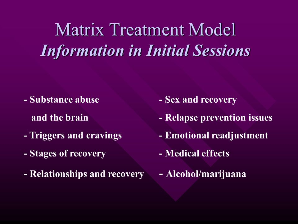 Matrix Treatment Model Information in Initial Sessions - Substance abuse- Sex and recovery and the brain- Relapse prevention issues - Triggers and cra