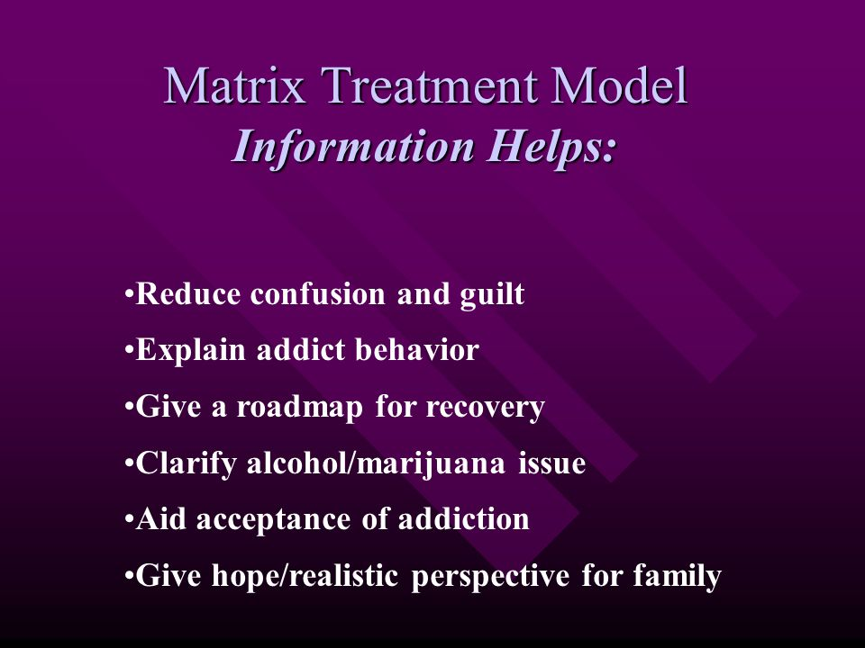 Matrix Treatment Model Information Helps: Reduce confusion and guilt Explain addict behavior Give a roadmap for recovery Clarify alcohol/marijuana issue Aid acceptance of addiction Give hope/realistic perspective for family