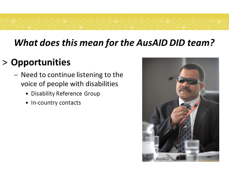 >Opportunities  Need to continue listening to the voice of people with disabilities Disability Reference Group In-country contacts Photo: AusAID What does this mean for the AusAID DID team?