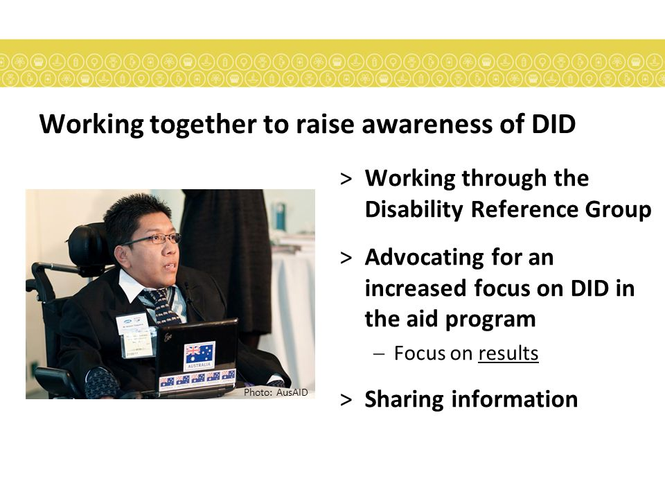 Working together to raise awareness of DID >Working through the Disability Reference Group >Advocating for an increased focus on DID in the aid program  Focus on results >Sharing information Photo: AusAID