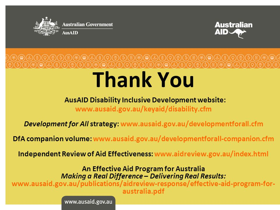 Thank You AusAID Disability Inclusive Development website: www.ausaid.gov.au/keyaid/disability.cfm Development for All strategy: www.ausaid.gov.au/developmentforall.cfm DfA companion volume: www.ausaid.gov.au/developmentforall-companion.cfm Independent Review of Aid Effectiveness: www.aidreview.gov.au/index.html An Effective Aid Program for Australia Making a Real Difference – Delivering Real Results: www.ausaid.gov.au/publications/aidreview-response/effective-aid-program-for- australia.pdf