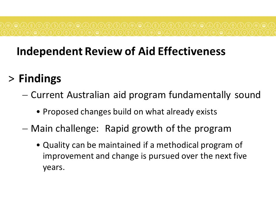 Independent Review of Aid Effectiveness >Findings  Current Australian aid program fundamentally sound Proposed changes build on what already exists  Main challenge: Rapid growth of the program Quality can be maintained if a methodical program of improvement and change is pursued over the next five years.