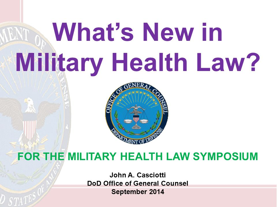 What's New in Military Health Law? FOR THE MILITARY HEALTH LAW SYMPOSIUM John A. Casciotti DoD Office of General Counsel September 2014