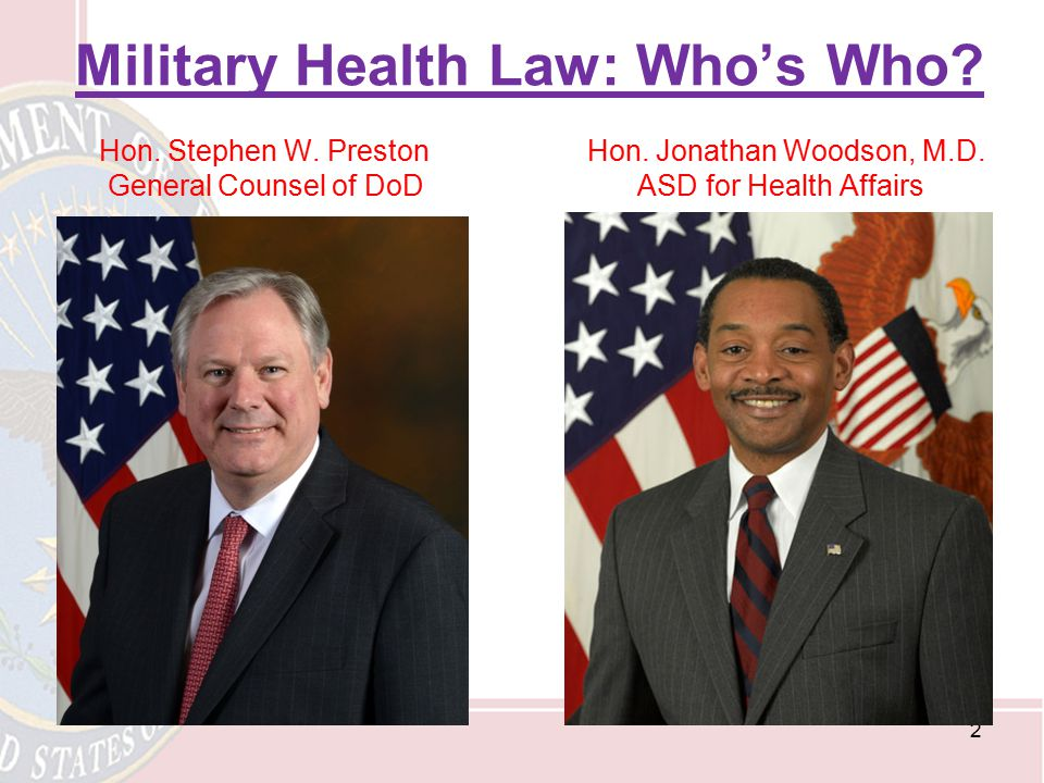 Military Health Law: Who's Who? Hon. Stephen W. Preston Hon. Jonathan Woodson, M.D. General Counsel of DoD ASD for Health Affairs 2