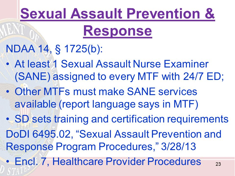 Sexual Assault Prevention & Response NDAA 14, § 1725(b): At least 1 Sexual Assault Nurse Examiner (SANE) assigned to every MTF with 24/7 ED; Other MTF