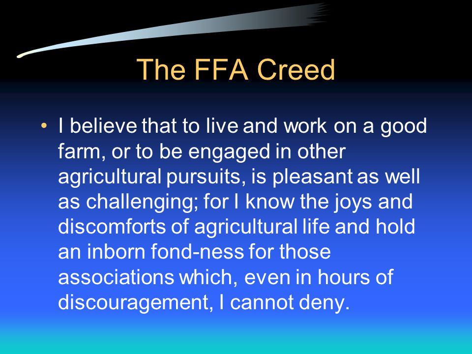 The FFA Creed I believe in the future of agriculture, with a faith born not of words but of deeds achievements won by the present and past generations