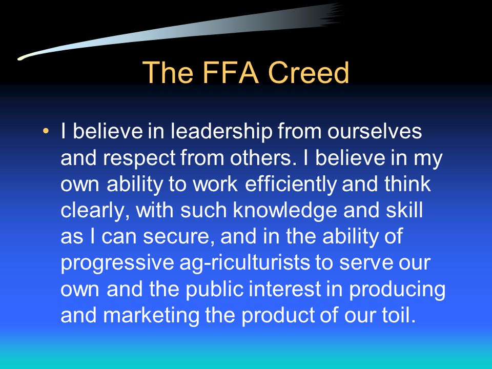 The FFA Creed I believe that to live and work on a good farm, or to be engaged in other agricultural pursuits, is pleasant as well as challenging; for I know the joys and discomforts of agricultural life and hold an inborn fond-ness for those associations which, even in hours of discouragement, I cannot deny.