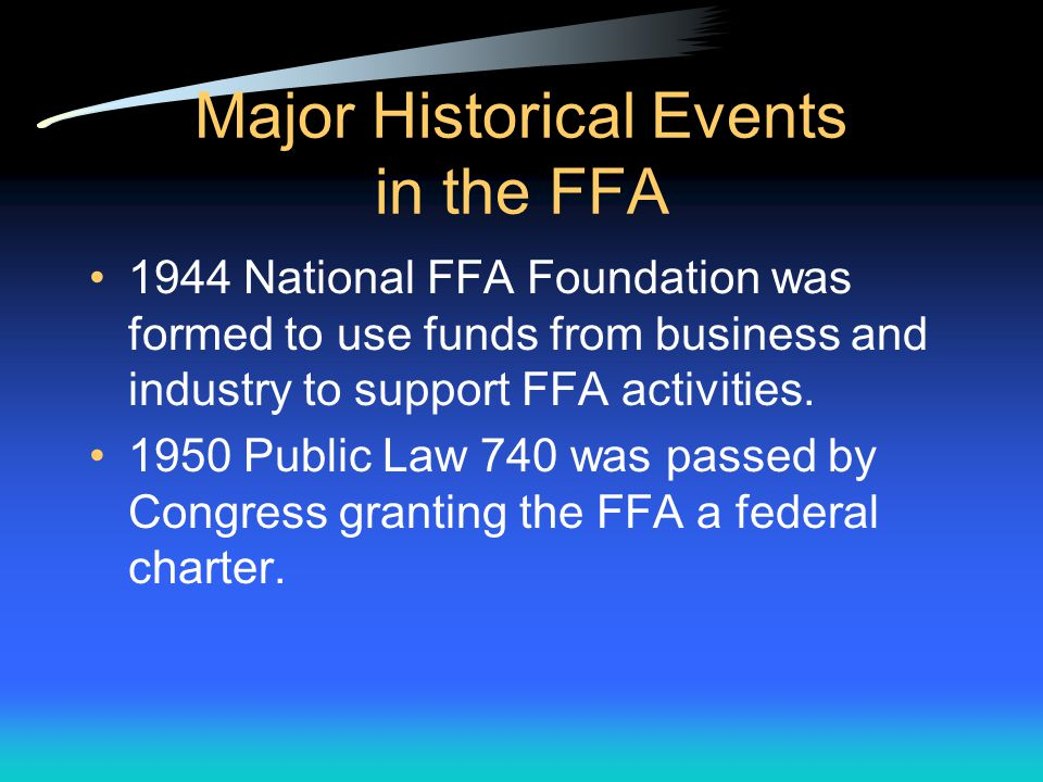Major Historical Events in the FFA 1928 Future Farmers of America was founded. 1939 National FFA Camp set up on land that formerly belonged to George