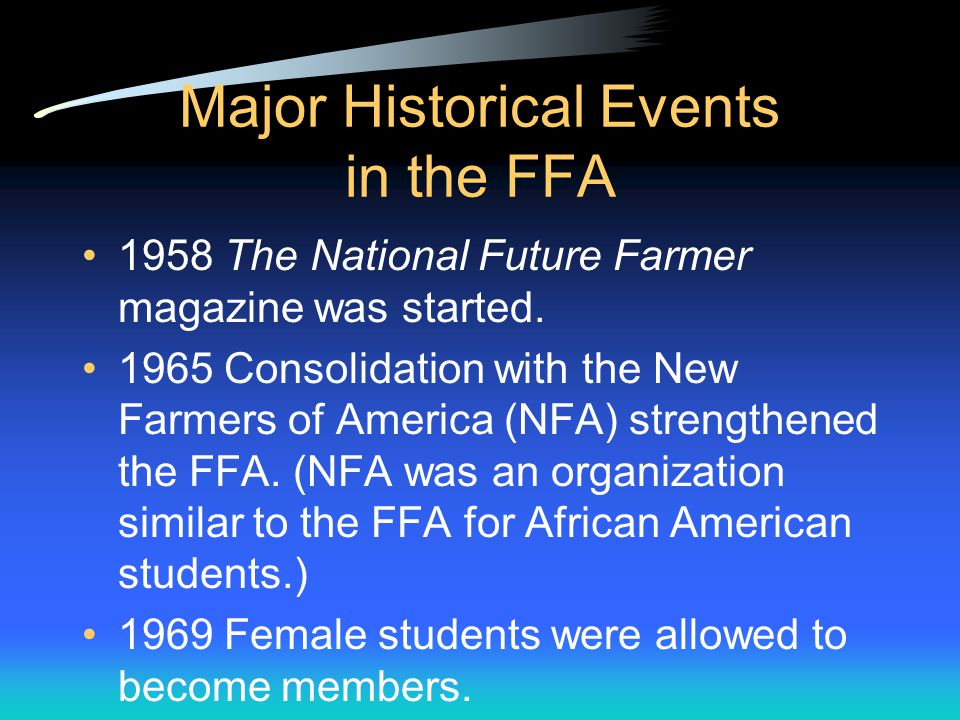 Major Historical Events in the FFA 1944 National FFA Foundation was formed to use funds from business and industry to support FFA activities.