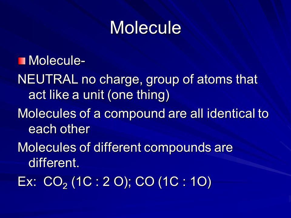 Molecule Molecule- NEUTRAL no charge, group of atoms that act like a unit (one thing) Molecules of a compound are all identical to each other Molecules of different compounds are different.