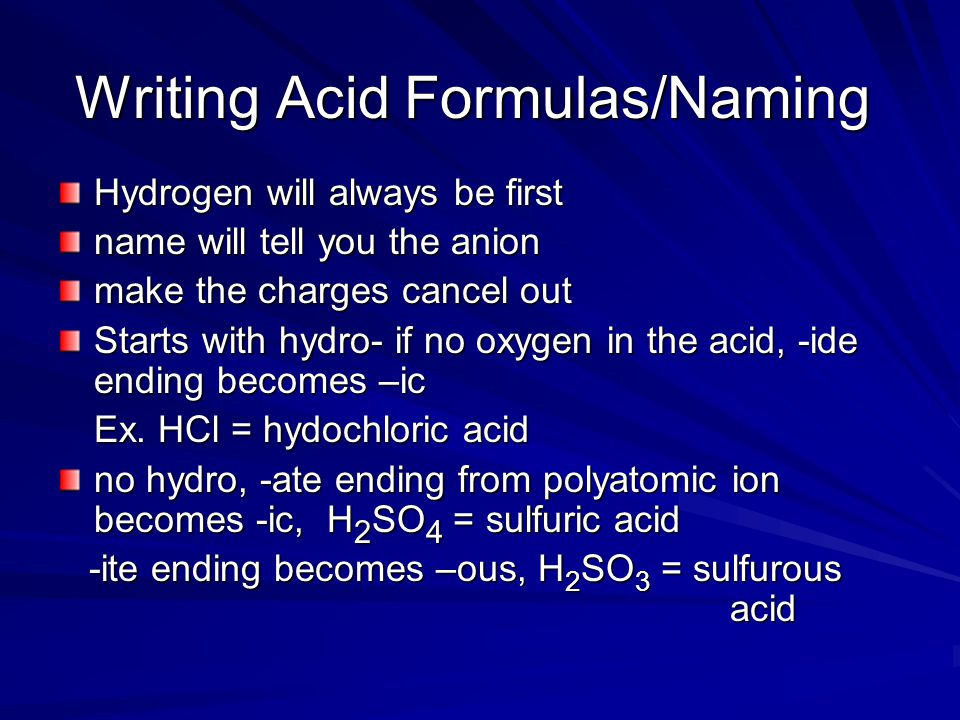 Writing Acid Formulas/Naming Hydrogen will always be first name will tell you the anion make the charges cancel out Starts with hydro- if no oxygen in the acid, -ide ending becomes –ic Ex.