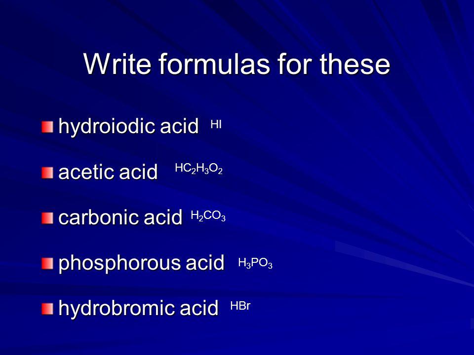Write formulas for these hydroiodic acid acetic acid carbonic acid phosphorous acid hydrobromic acid HI HC 2 H 3 O 2 H 2 CO 3 H 3 PO 3 HBr
