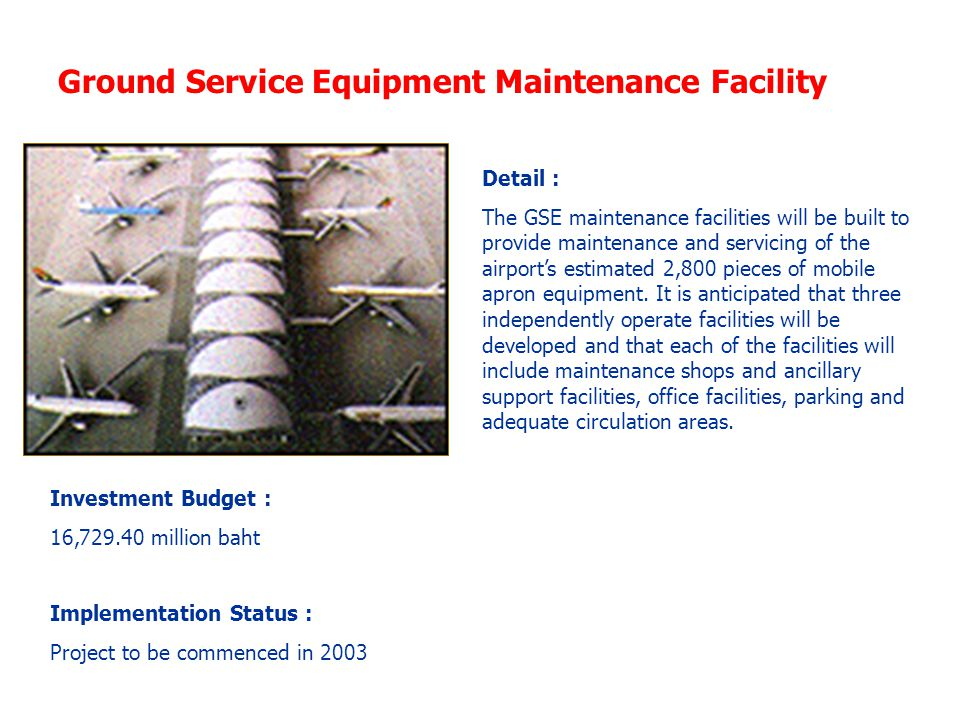 Ground Service Equipment Maintenance Facility Investment Budget : 16,729.40 million baht Implementation Status : Project to be commenced in 2003 Detail : The GSE maintenance facilities will be built to provide maintenance and servicing of the airport's estimated 2,800 pieces of mobile apron equipment.