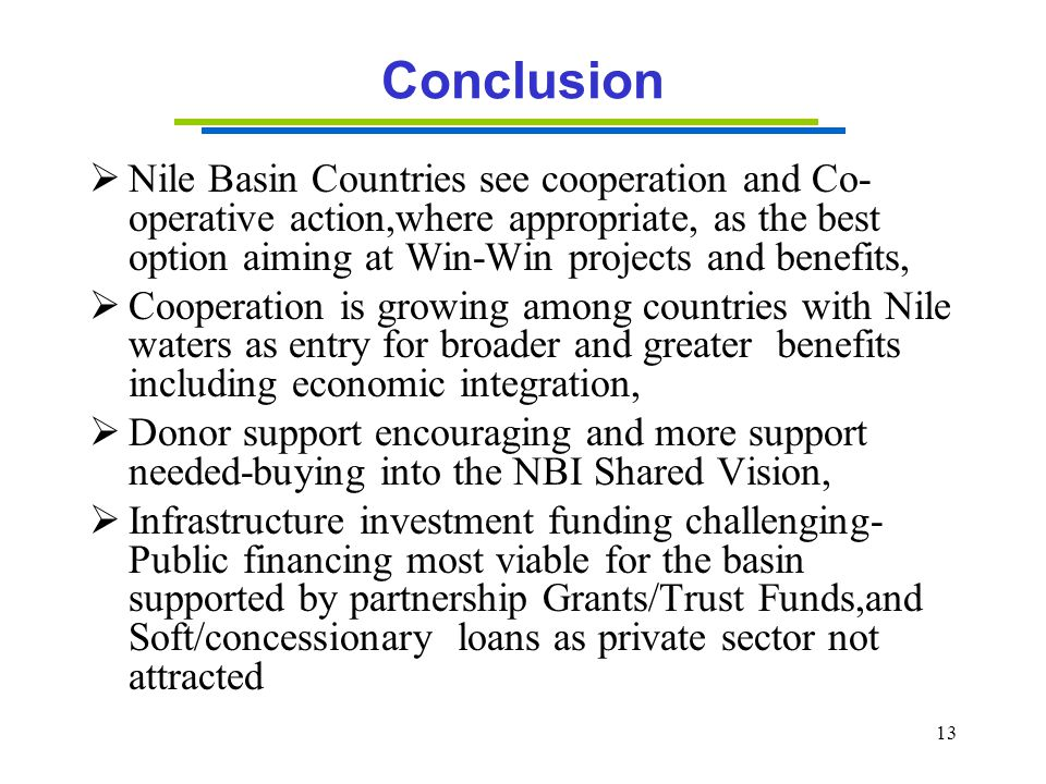 13 Conclusion  Nile Basin Countries see cooperation and Co- operative action,where appropriate, as the best option aiming at Win-Win projects and ben