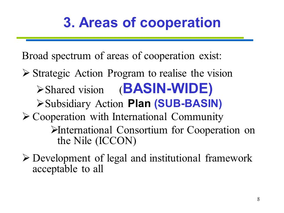 8 3. Areas of cooperation Broad spectrum of areas of cooperation exist:  Strategic Action Program to realise the vision  Shared vision ( BASIN-WIDE)