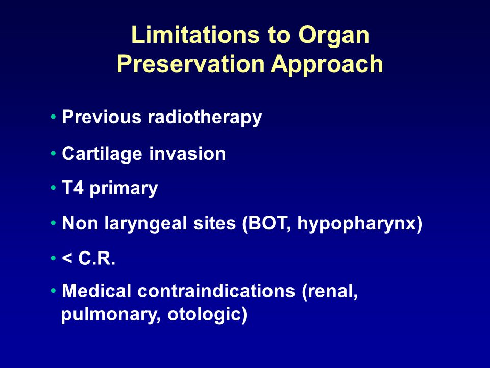 Limitations to Organ Preservation Approach Previous radiotherapy Cartilage invasion T4 primary Non laryngeal sites (BOT, hypopharynx) < C.R.