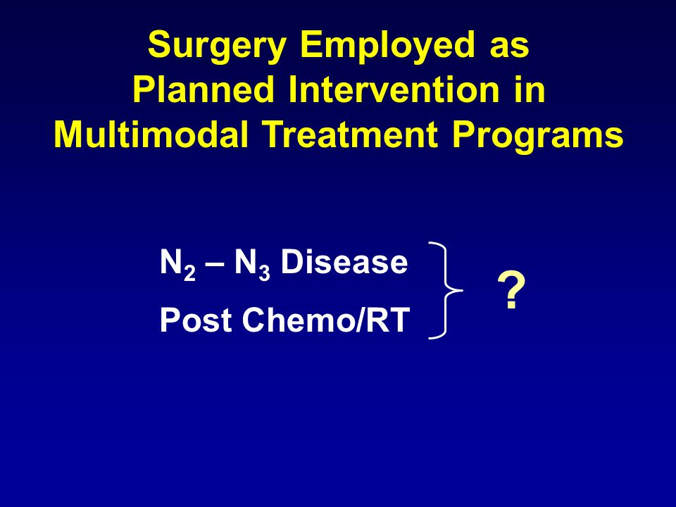 Surgery Employed as Planned Intervention in Multimodal Treatment Programs N 2 – N 3 Disease Post Chemo/RT