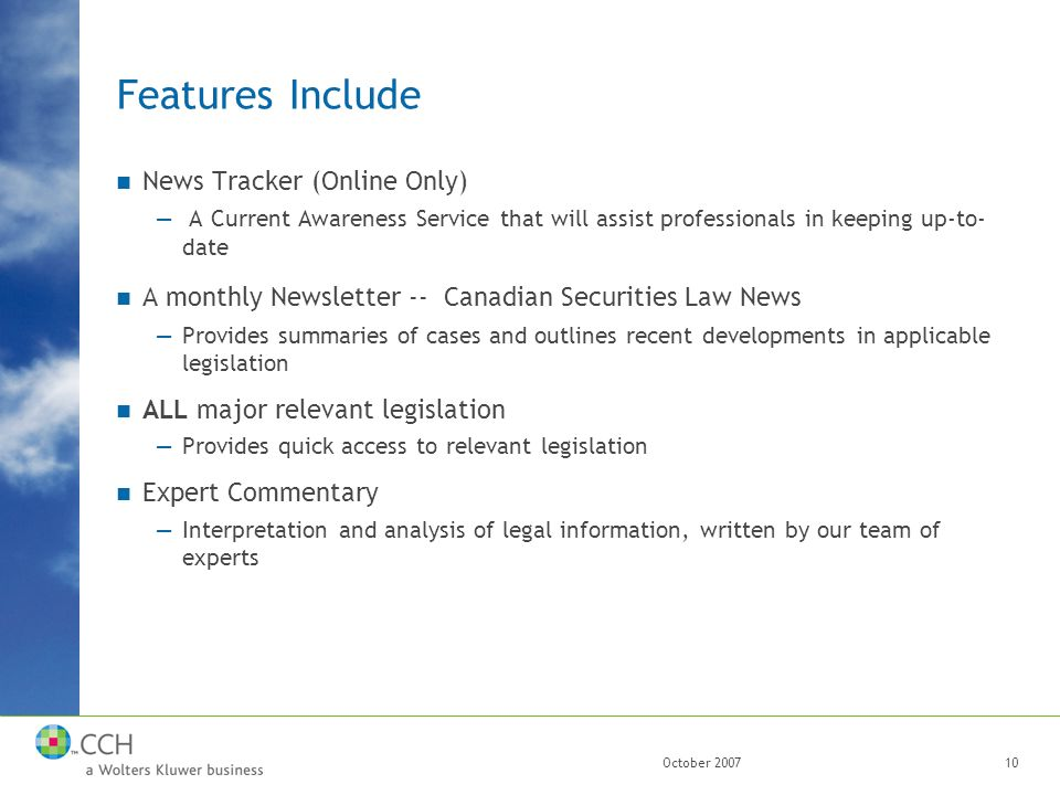 October 200710 Features Include News Tracker (Online Only) — A Current Awareness Service that will assist professionals in keeping up-to- date A monthly Newsletter -- Canadian Securities Law News —Provides summaries of cases and outlines recent developments in applicable legislation ALL major relevant legislation —Provides quick access to relevant legislation Expert Commentary —Interpretation and analysis of legal information, written by our team of experts