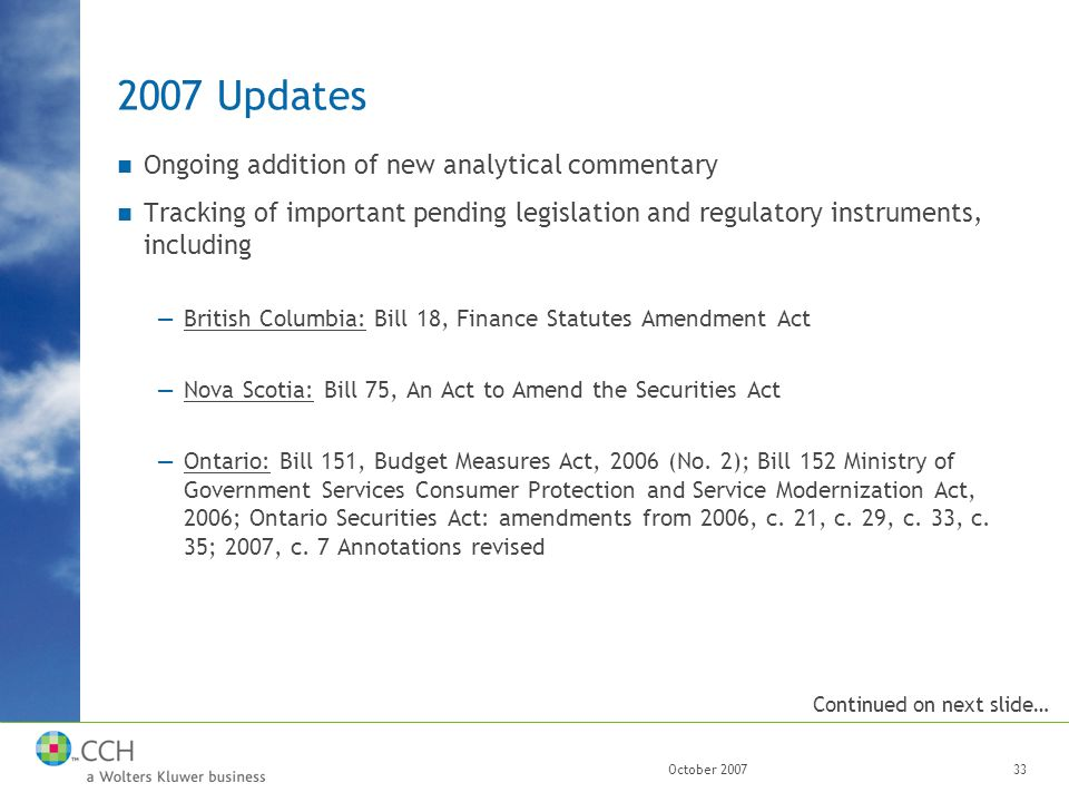 October 200733 2007 Updates Ongoing addition of new analytical commentary Tracking of important pending legislation and regulatory instruments, including —British Columbia: Bill 18, Finance Statutes Amendment Act —Nova Scotia: Bill 75, An Act to Amend the Securities Act —Ontario: Bill 151, Budget Measures Act, 2006 (No.