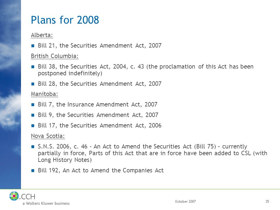 October 200735 Plans for 2008 Alberta: Bill 21, the Securities Amendment Act, 2007 British Columbia: Bill 38, the Securities Act, 2004, c.