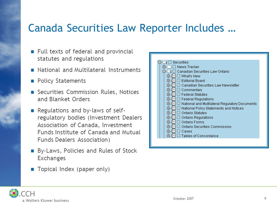 October 20079 Canada Securities Law Reporter Includes … Full texts of federal and provincial statutes and regulations National and Multilateral Instruments Policy Statements Securities Commission Rules, Notices and Blanket Orders Regulations and by-laws of self- regulatory bodies (Investment Dealers Association of Canada, Investment Funds Institute of Canada and Mutual Funds Dealers Association) By-Laws, Policies and Rules of Stock Exchanges Topical Index (paper only)