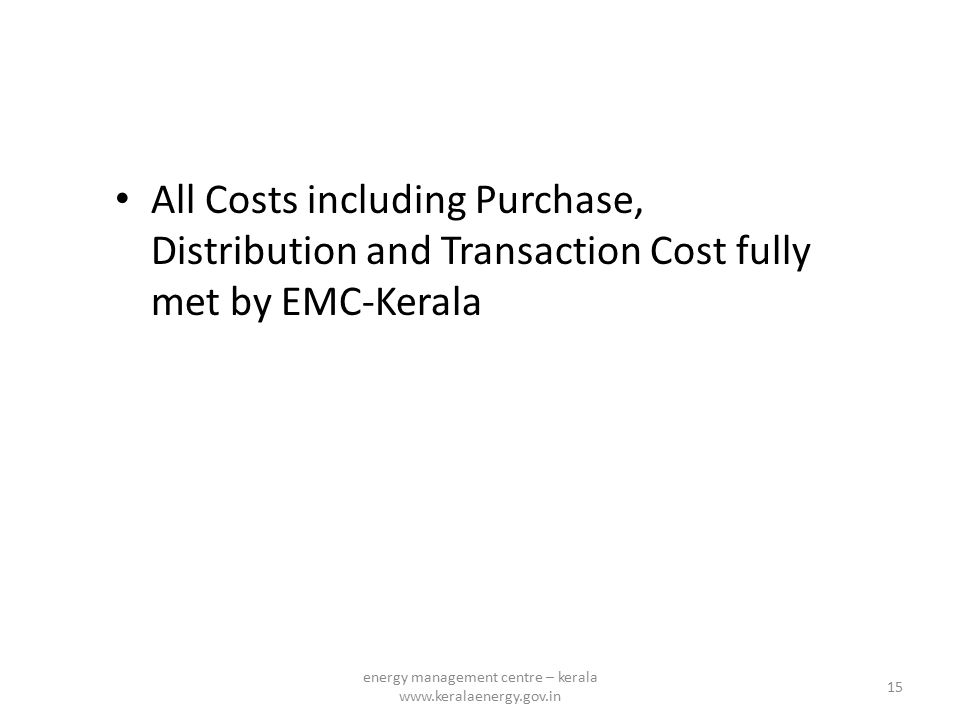 All Costs including Purchase, Distribution and Transaction Cost fully met by EMC-Kerala 15 energy management centre – kerala www.keralaenergy.gov.in