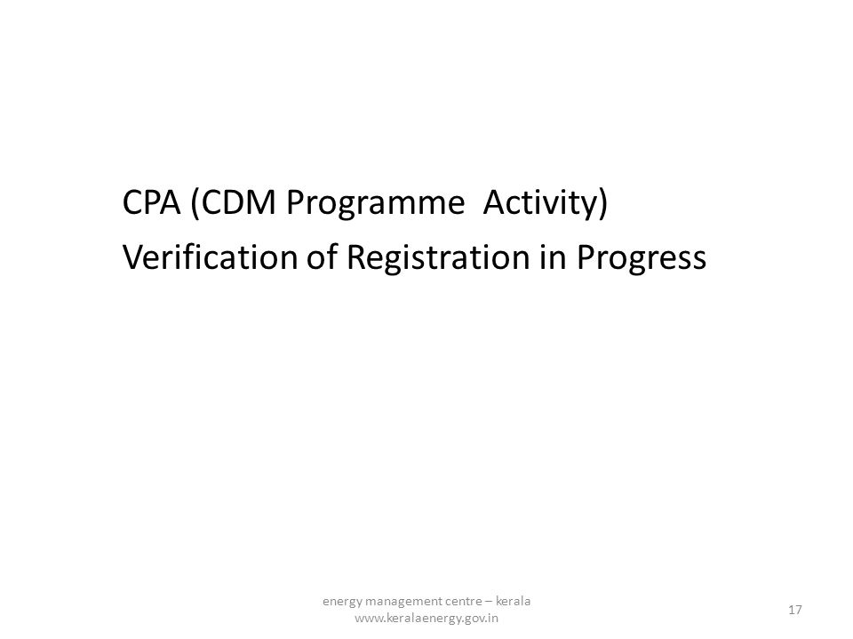 CPA (CDM Programme Activity) Verification of Registration in Progress 17 energy management centre – kerala www.keralaenergy.gov.in