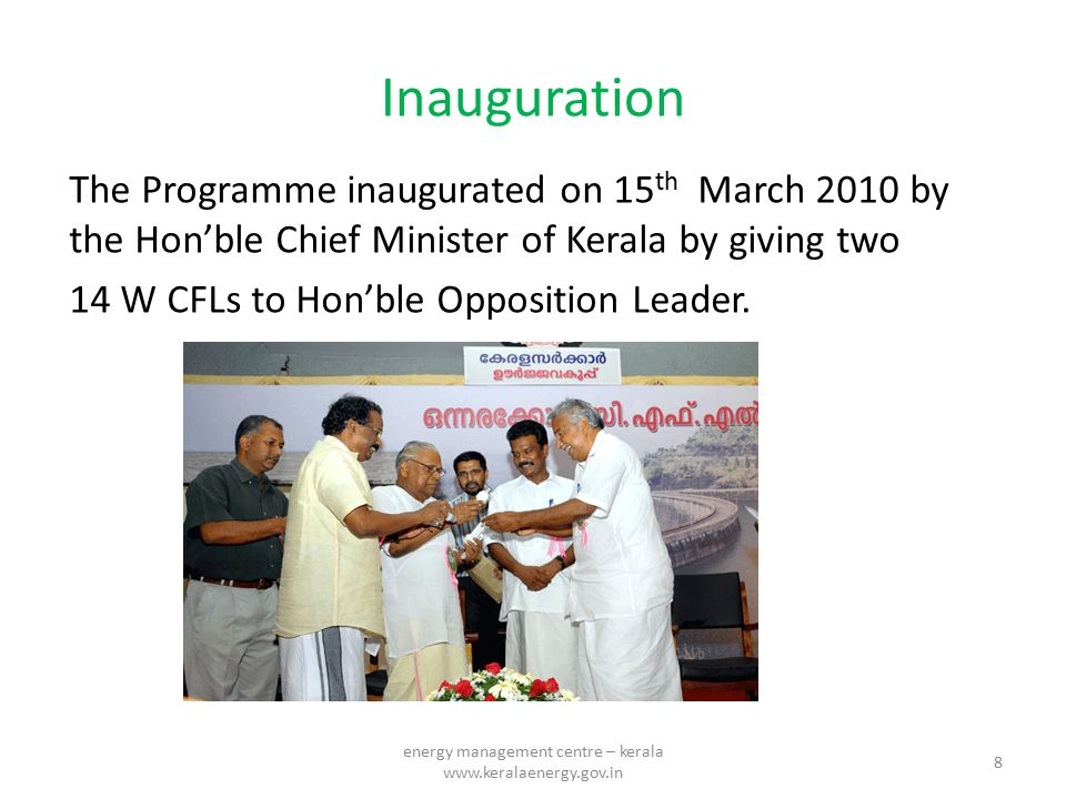 Inauguration The Programme inaugurated on 15 th March 2010 by the Hon'ble Chief Minister of Kerala by giving two 14 W CFLs to Hon'ble Opposition Leade