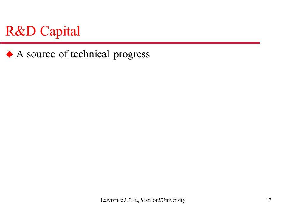 Lawrence J. Lau, Stanford University17 R&D Capital u A source of technical progress