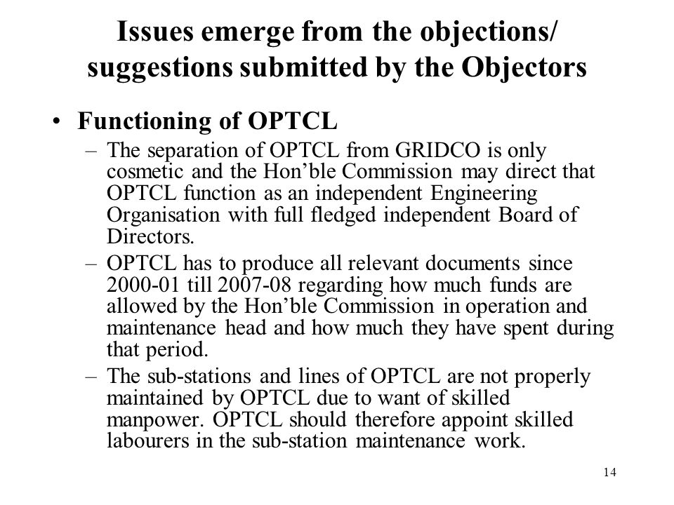 14 Functioning of OPTCL –The separation of OPTCL from GRIDCO is only cosmetic and the Hon'ble Commission may direct that OPTCL function as an independent Engineering Organisation with full fledged independent Board of Directors.