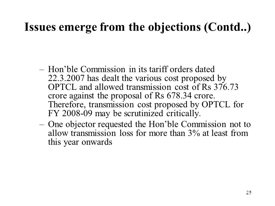 25 –Hon'ble Commission in its tariff orders dated 22.3.2007 has dealt the various cost proposed by OPTCL and allowed transmission cost of Rs 376.73 crore against the proposal of Rs 678.34 crore.