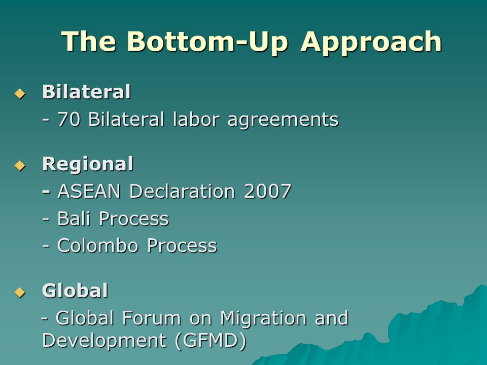 The Bottom-Up Approach  Bilateral - 70 Bilateral labor agreements  Regional - ASEAN Declaration 2007 - Bali Process - Colombo Process  Global - Glo