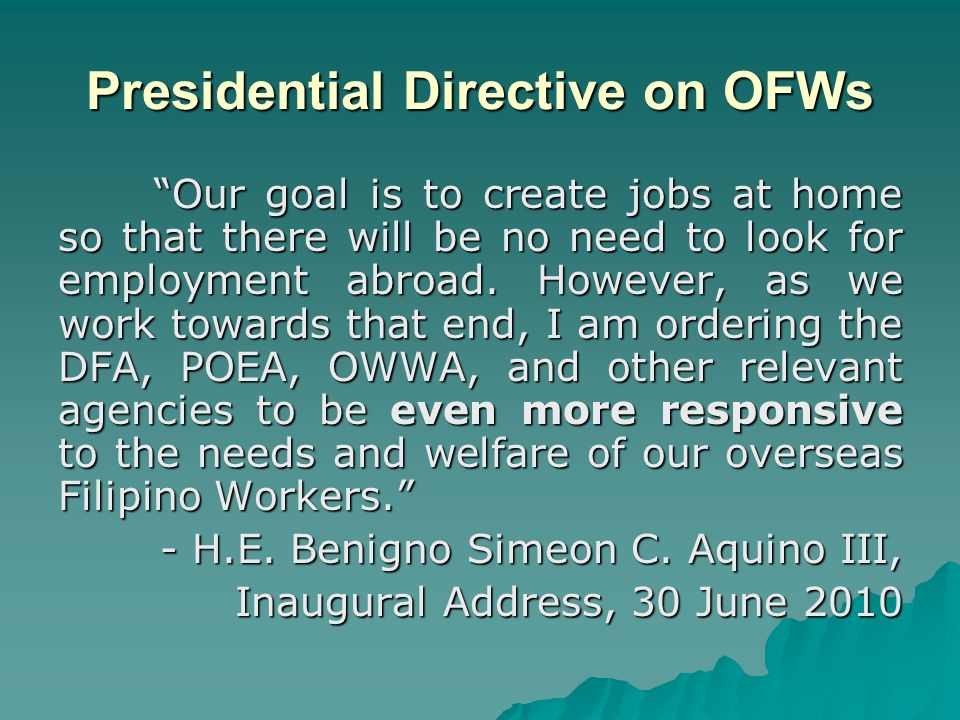 """Presidential Directive on OFWs """"Our goal is to create jobs at home so that there will be no need to look for employment abroad. However, as we work to"""