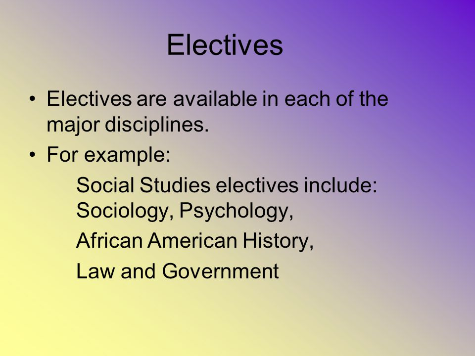 Electives Electives are available in each of the major disciplines.