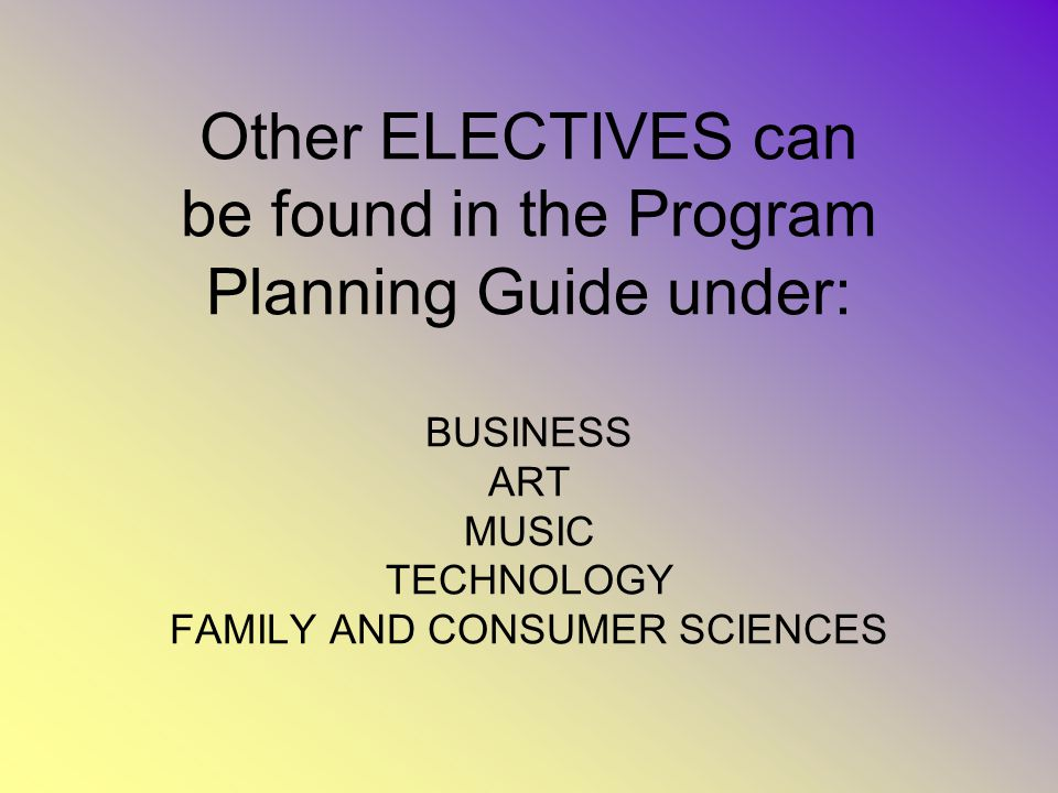Other ELECTIVES can be found in the Program Planning Guide under: BUSINESS ART MUSIC TECHNOLOGY FAMILY AND CONSUMER SCIENCES