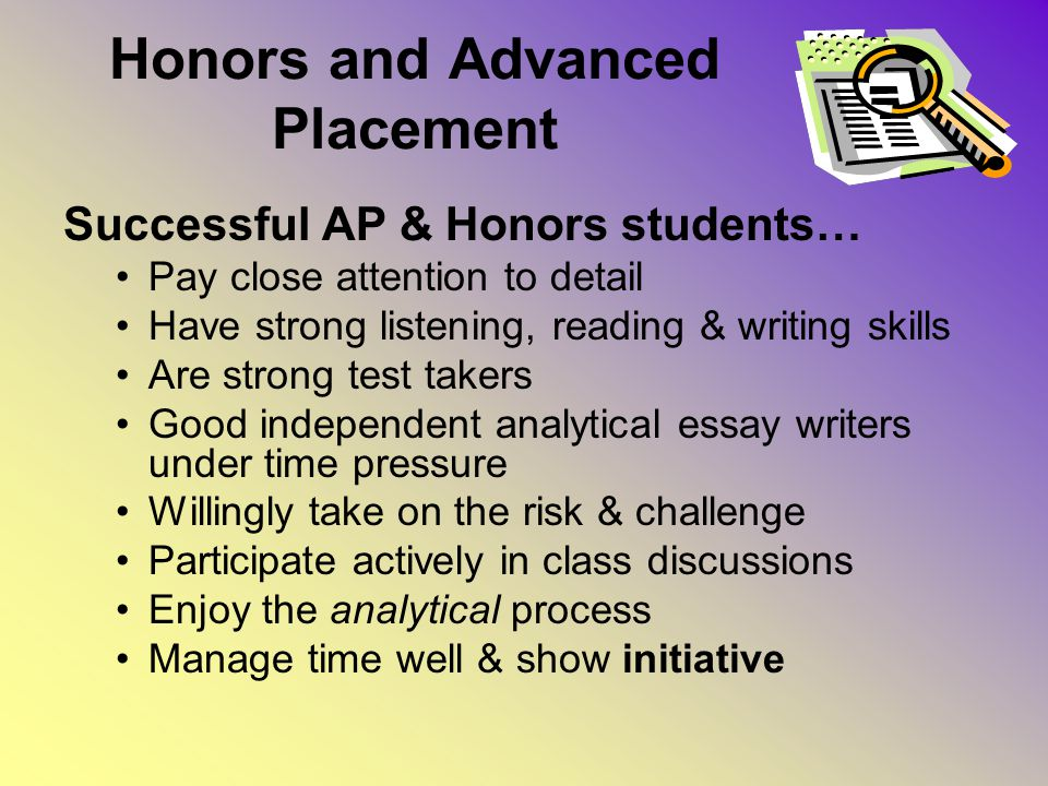 Honors and Advanced Placement Successful AP & Honors students… Pay close attention to detail Have strong listening, reading & writing skills Are strong test takers Good independent analytical essay writers under time pressure Willingly take on the risk & challenge Participate actively in class discussions Enjoy the analytical process Manage time well & show initiative