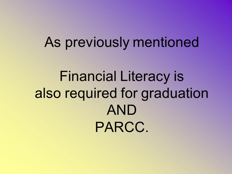 As previously mentioned Financial Literacy is also required for graduation AND PARCC.