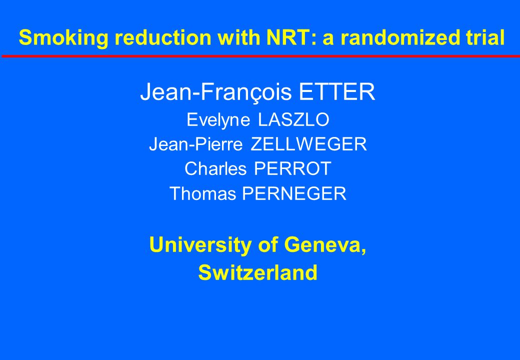 Jean-François ETTER Evelyne LASZLO Jean-Pierre ZELLWEGER Charles PERROT Thomas PERNEGER University of Geneva, Switzerland Smoking reduction with NRT: