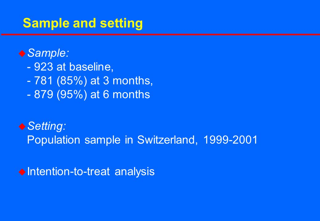 Sample and setting u Sample: - 923 at baseline, - 781 (85%) at 3 months, - 879 (95%) at 6 months u Setting: Population sample in Switzerland, 1999-200