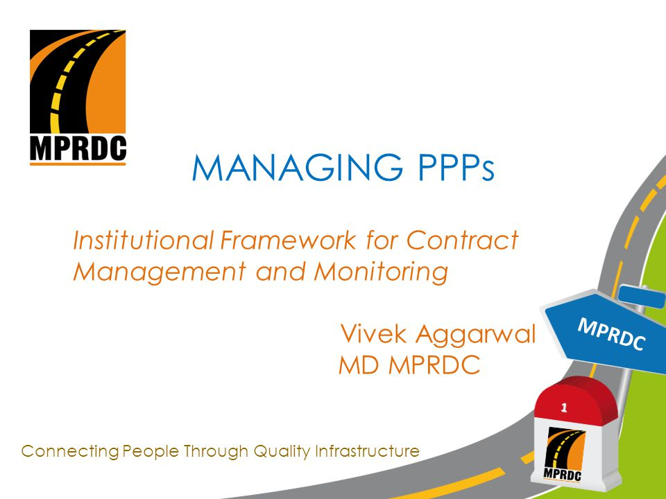 MPRDC 1 MANAGING PPPs Institutional Framework for Contract Management and Monitoring Vivek Aggarwal MD MPRDC Connecting People Through Quality Infrastructure