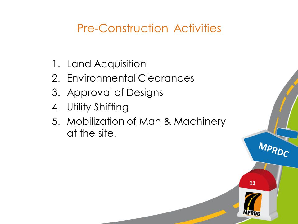 MPRDC 11 Pre-Construction Activities 1.Land Acquisition 2.Environmental Clearances 3.Approval of Designs 4.Utility Shifting 5.Mobilization of Man & Ma