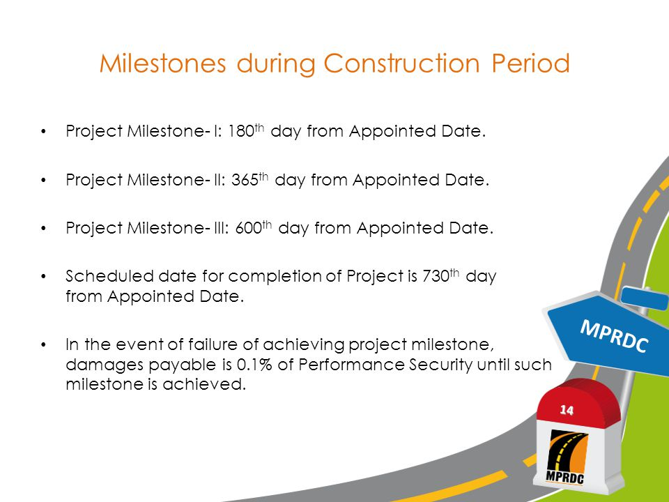 Milestones during Construction Period Project Milestone- I: 180 th day from Appointed Date. Project Milestone- II: 365 th day from Appointed Date. Pro